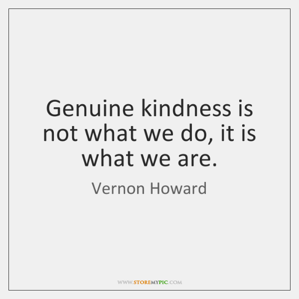 Genuine Kindness Is Not What We Do It Is What We Are Storemypic