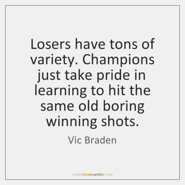 Losers have tons of variety. Champions just take pride in learning to ...