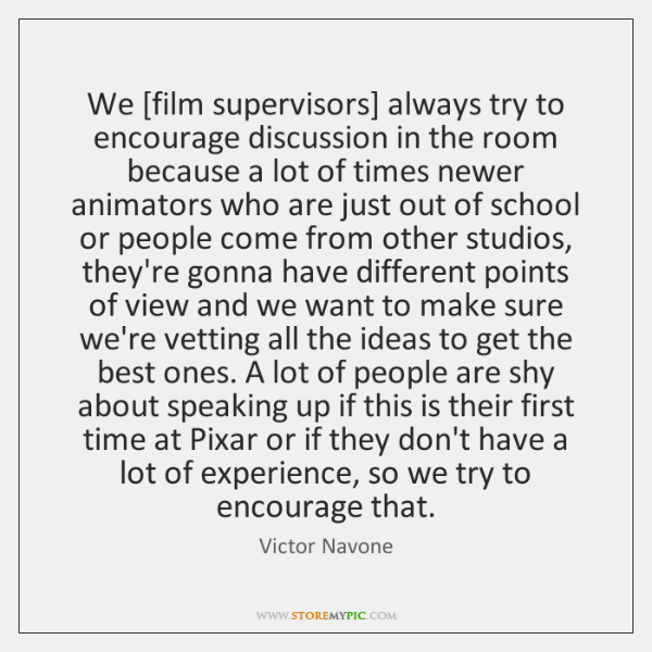 We [film supervisors] always try to encourage discussion in the room because ...
