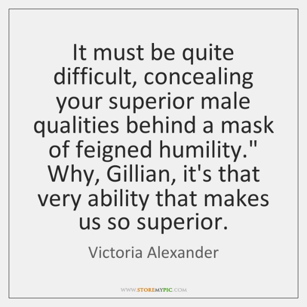 It must be quite difficult, concealing your superior male qualities behind a ...