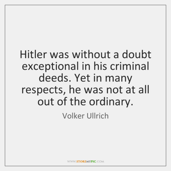 Hitler was without a doubt exceptional in his criminal deeds. Yet in ...