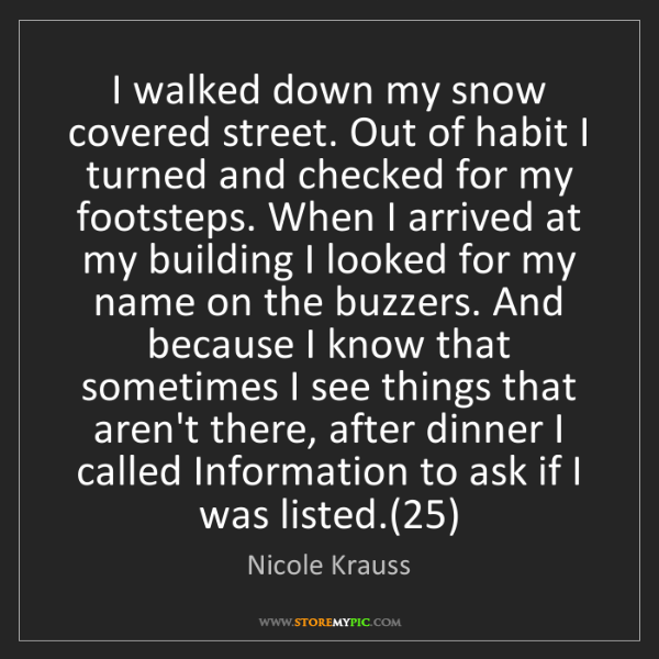 Nicole Krauss: I walked down my snow covered street. Out of habit I...