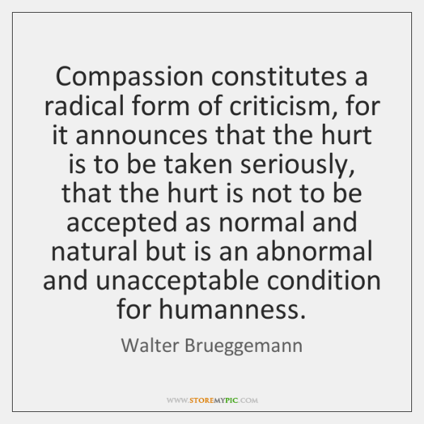 Compassion constitutes a radical form of criticism, for it announces that the ...