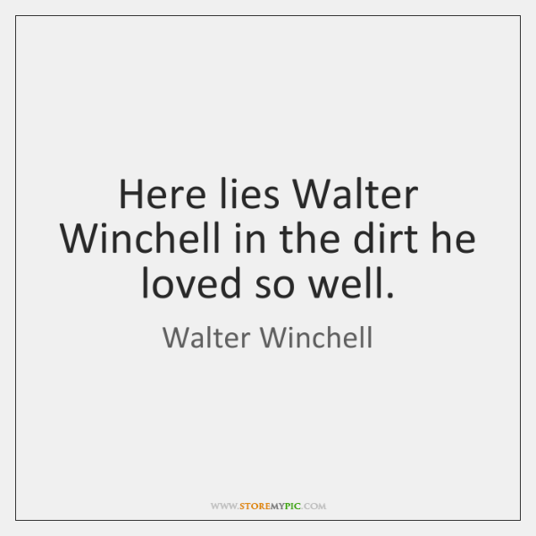 Here lies Walter Winchell in the dirt he loved so well.