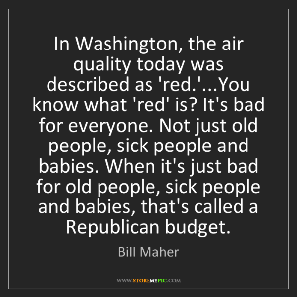 Bill Maher: In Washington, the air quality today was described as...