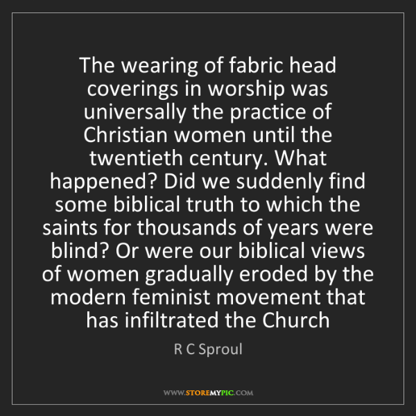 R C Sproul: The wearing of fabric head coverings in worship was universally...