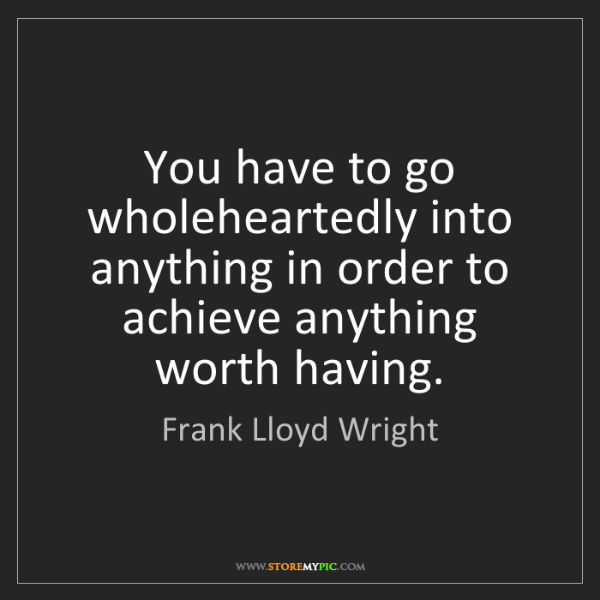 Frank Lloyd Wright: You have to go wholeheartedly into anything in order...