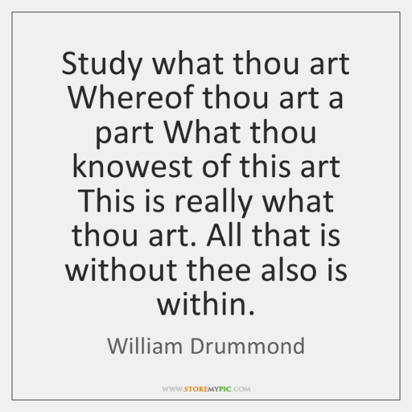 Study what thou art Whereof thou art a part What thou knowest ...