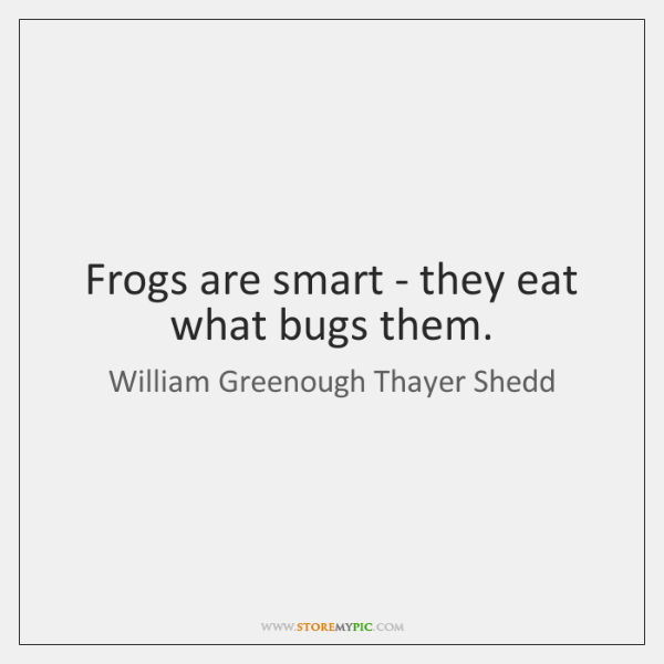 Frogs are smart - they eat what bugs them.