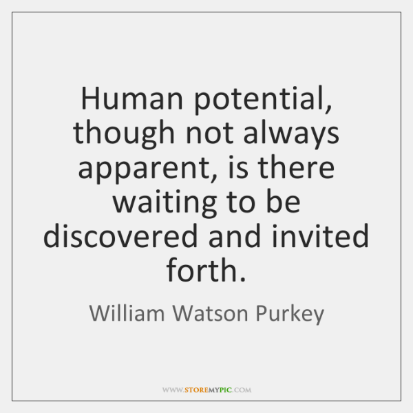 Human potential, though not always apparent, is there waiting to be discovered ...
