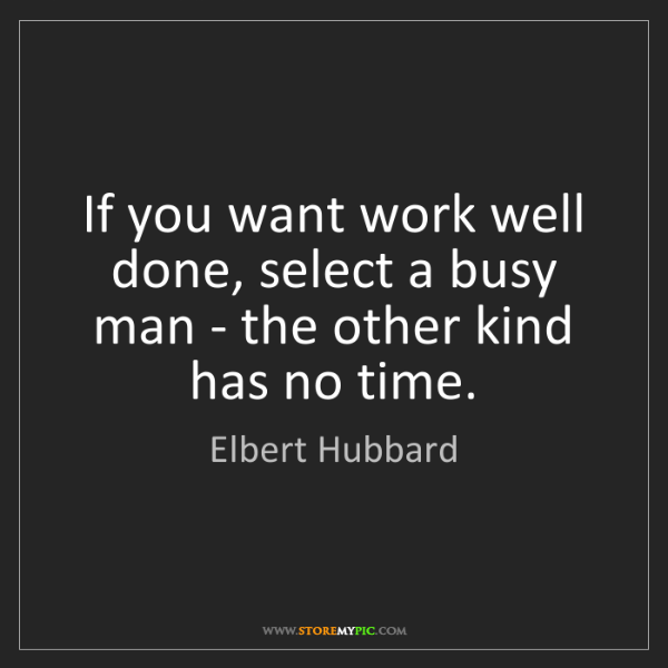 Elbert Hubbard: If you want work well done, select a busy man - the other...
