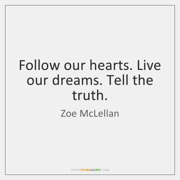 Follow our hearts. Live our dreams. Tell the truth.