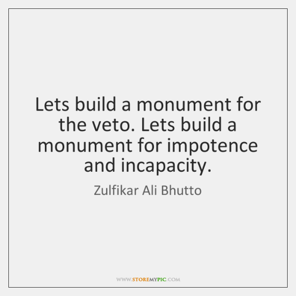 Lets build a monument for the veto. Lets build a monument for ...