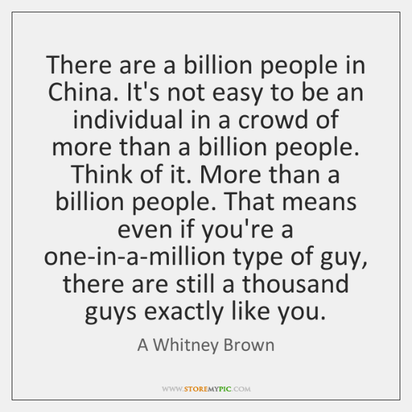 There are a billion people in China. It's not easy to be ...