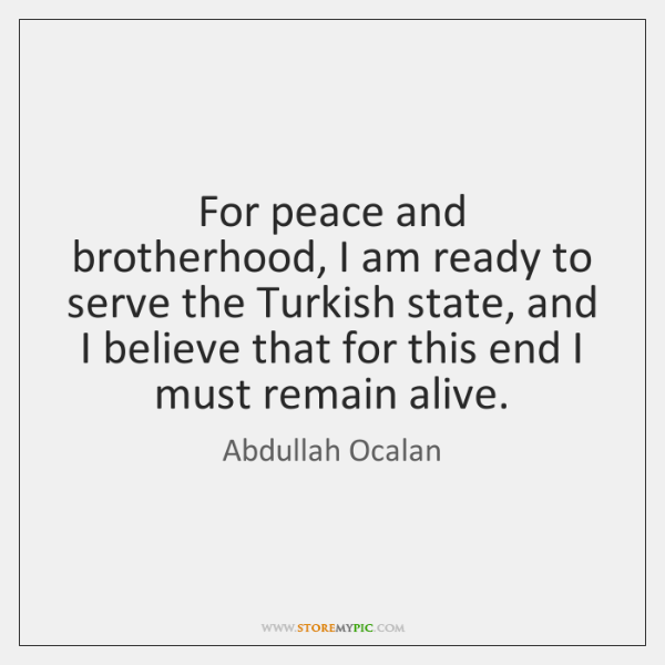 For peace and brotherhood, I am ready to serve the Turkish state, ...