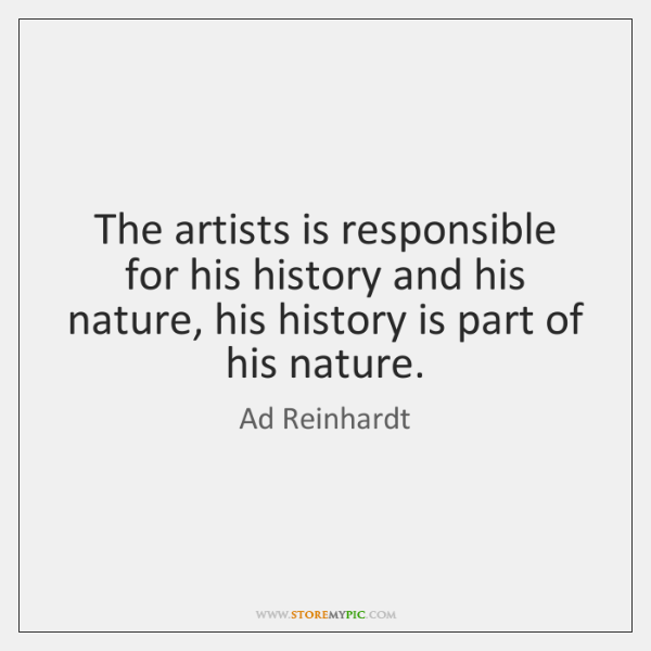 The artists is responsible for his history and his nature, his history ...