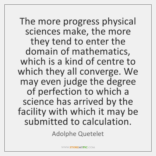 The more progress physical sciences make, the more they tend to enter ...