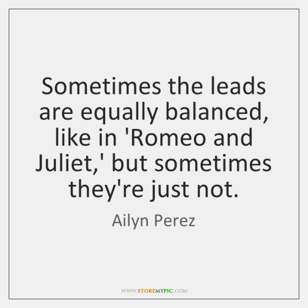 Sometimes the leads are equally balanced, like in 'Romeo and Juliet,' ...