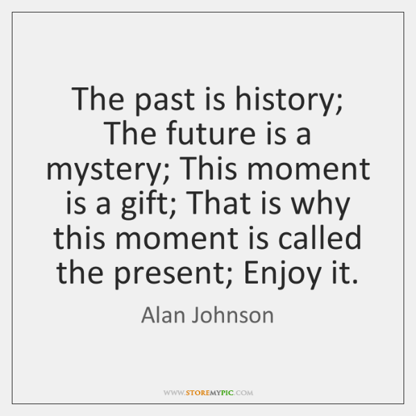 The past is history; The future is a mystery; This moment is ...