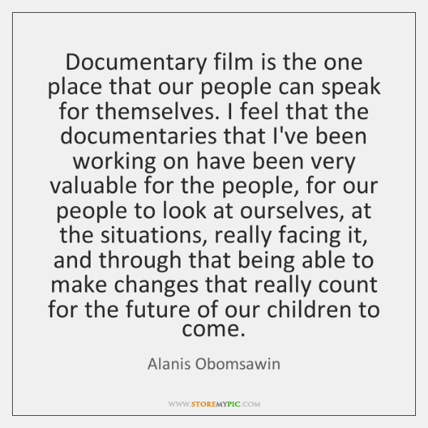 Documentary film is the one place that our people can speak for ...
