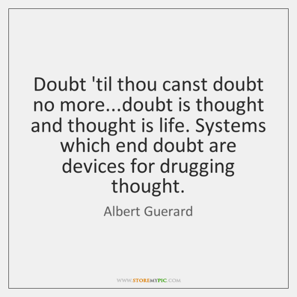 Doubt 'til thou canst doubt no more...doubt is thought and thought ...