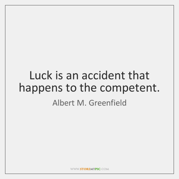 Luck is an accident that happens to the competent.