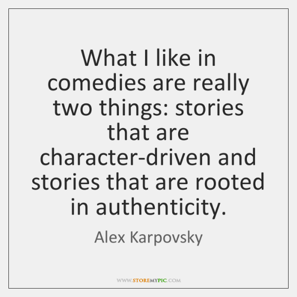 What I like in comedies are really two things: stories that are ...