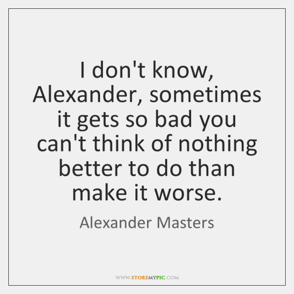 I don't know, Alexander, sometimes it gets so bad you can't think ...