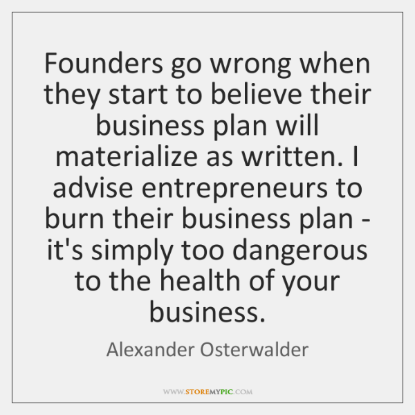 Founders go wrong when they start to believe their business plan will ...