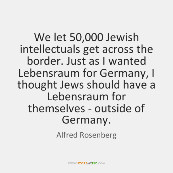 We let 50,000 Jewish intellectuals get across the border. Just as I wanted ...