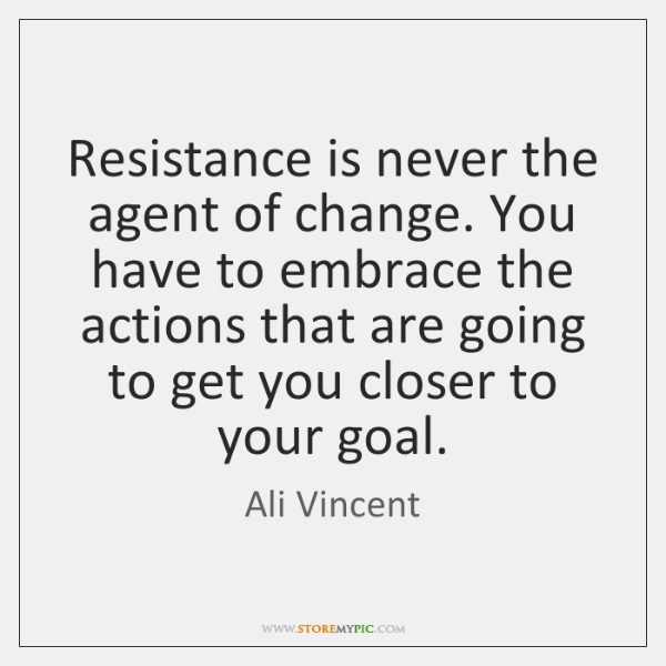 Resistance is never the agent of change. You have to embrace the ...