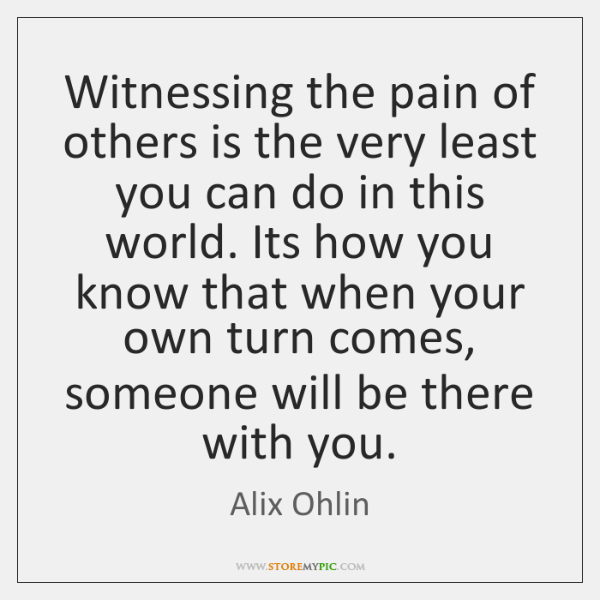 Witnessing the pain of others is the very least you can do ...