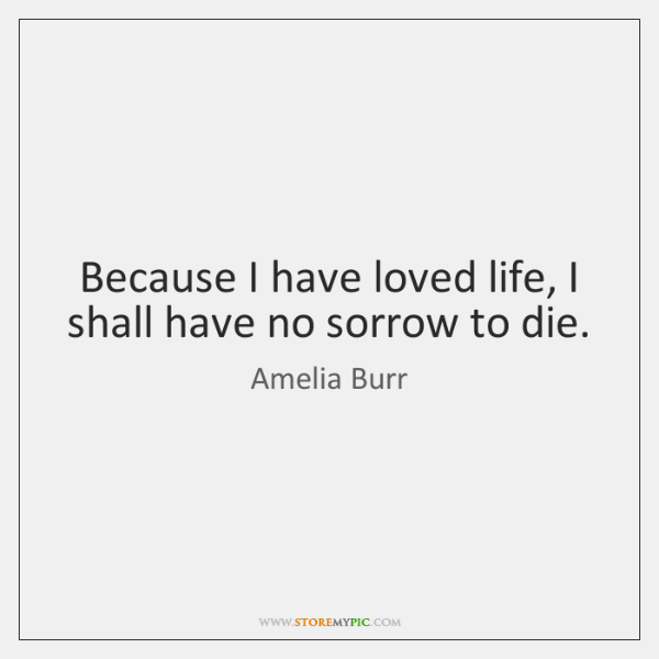 Because I have loved life, I shall have no sorrow to die.
