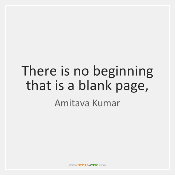 There is no beginning that is a blank page,