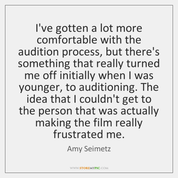 I've gotten a lot more comfortable with the audition process, but there's ...