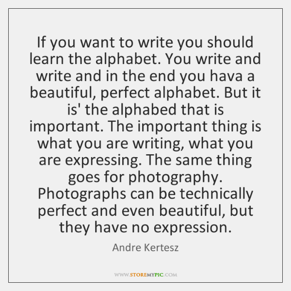 If you want to write you should learn the alphabet. You write ...