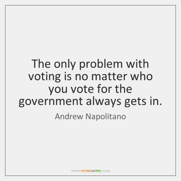 The only problem with voting is no matter who you vote for ...