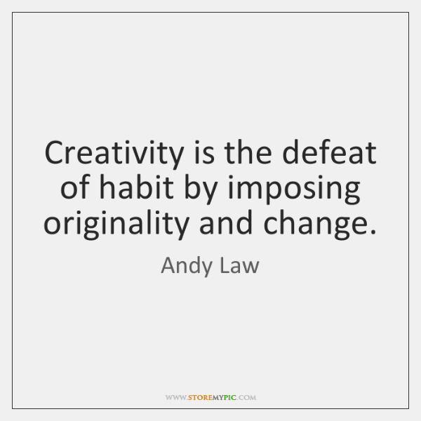 Creativity is the defeat of habit by imposing originality and change.
