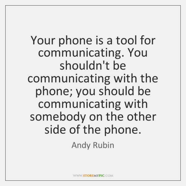 Your phone is a tool for communicating. You shouldn't be communicating with ...