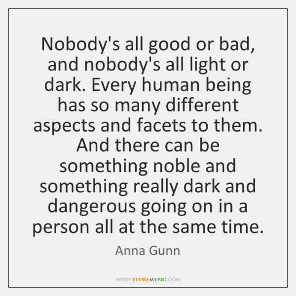 Nobody's all good or bad, and nobody's all light or dark. Every ...