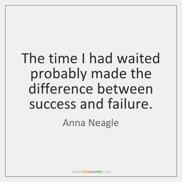The time I had waited probably made the difference between success and ...