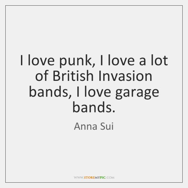 I love punk, I love a lot of British Invasion bands, I ...