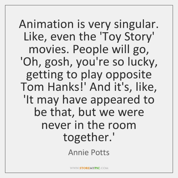 Animation is very singular. Like, even the 'Toy Story' movies. People will ...