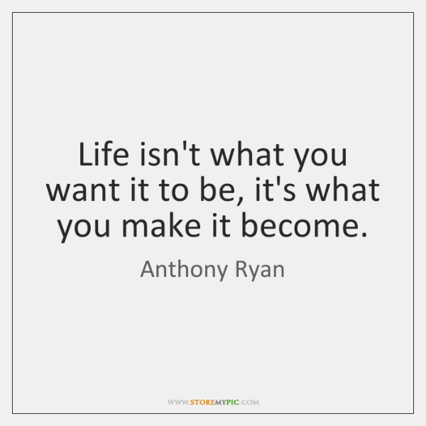 Life isn't what you want it to be, it's what you make ...