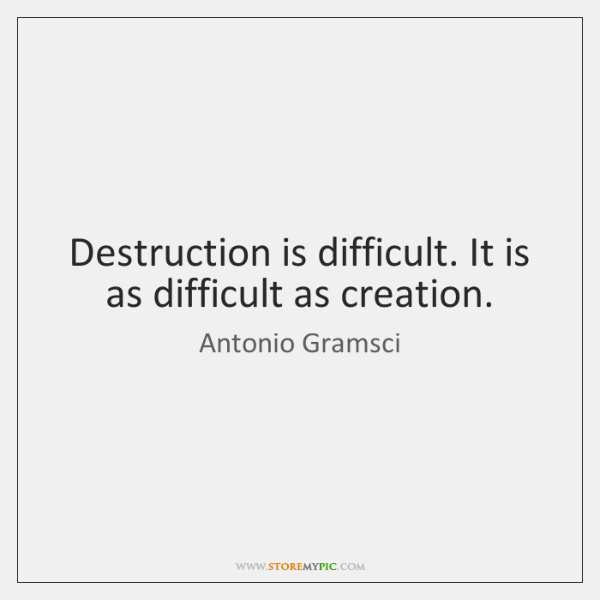 Destruction is difficult. It is as difficult as creation.