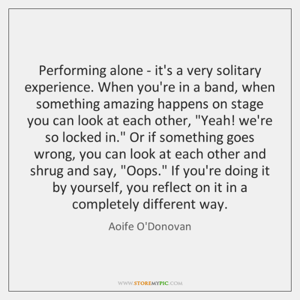 Performing alone - it's a very solitary experience. When you're in a ...