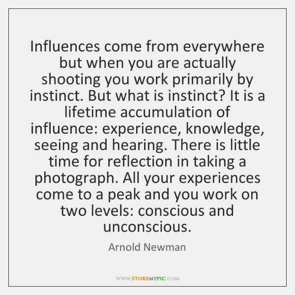 Influences come from everywhere but when you are actually shooting you work ...