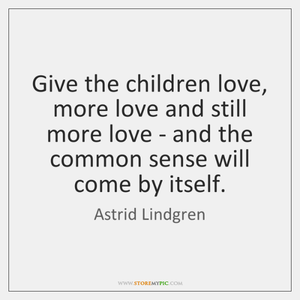 Give the children love, more love and still more love - and ...