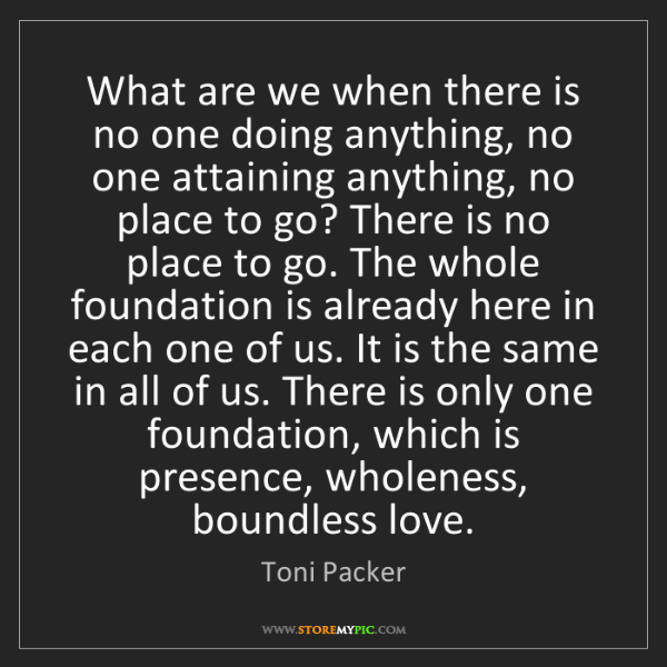 Toni Packer: What are we when there is no one doing anything, no one...