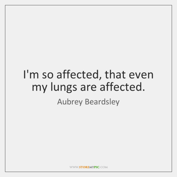 I'm so affected, that even my lungs are affected.